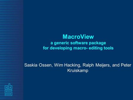 MacroView a generic software package for developing macro- editing tools Saskia Ossen, Wim Hacking, Ralph Meijers, and Peter Kruiskamp.