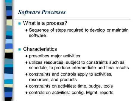 Software Processes n What is a process?  Sequence of steps required to develop or maintain software n Characteristics  prescribes major activities 