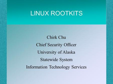 LINUX ROOTKITS Chirk Chu Chief Security Officer University of Alaska Statewide System Information Technology Services.