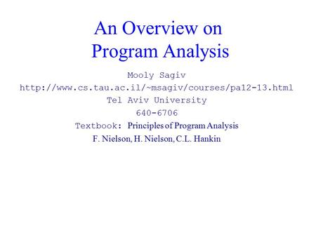 An Overview on Program Analysis Mooly Sagiv  Tel Aviv University 640-6706 Textbook: Principles of Program.