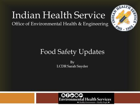 Indian Health Service Office of Environmental Health & Engineering Food Safety Updates By LCDR Sarah Snyder.