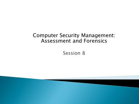 Computer Security Management: Assessment and Forensics Session 8.