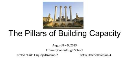 "The Pillars of Building Capacity August 8 – 9,2013 Emmett Conrad High School Ercleo ""Earl"" Esquejo Division 2 Betsy Urschel Division 4."