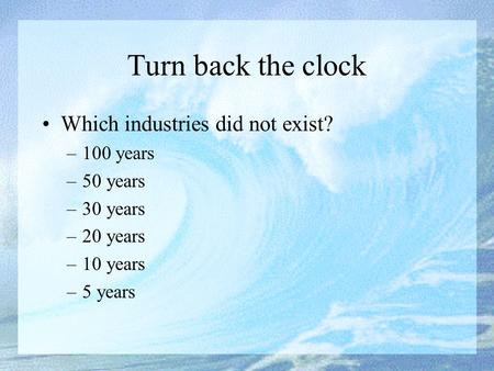 Turn back the clock Which industries did not exist? –100 years –50 years –30 years –20 years –10 years –5 years.