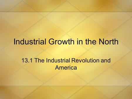 Industrial Growth in the North 13.1 The Industrial Revolution and America.