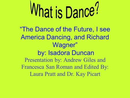 """The Dance of the Future, I see America Dancing, and Richard Wagner"" by: Isadora Duncan Presentation by: Andrew Giles and Francesca San Roman and Edited."