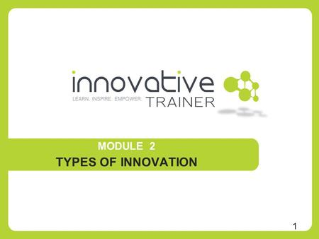 MODULE 2 TYPES OF INNOVATION 1. 1. What can lead to innovation 2. Think innovative –exercise 3. Types of innovation DefinitionsExamplesApplications 4.
