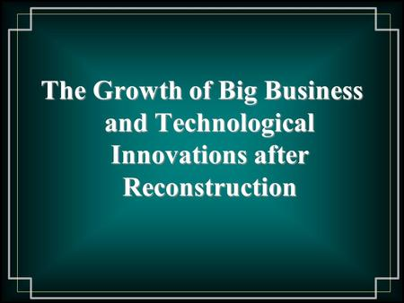 The Growth of Big Business and Technological Innovations after Reconstruction.