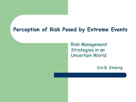 Perception of Risk Posed by Extreme Events Risk Management Strategies in an Uncertain World Kim B. Staking.