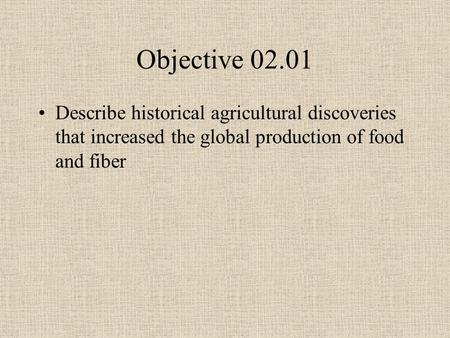 Objective 02.01 Describe historical agricultural discoveries that increased the global production of food and fiber.