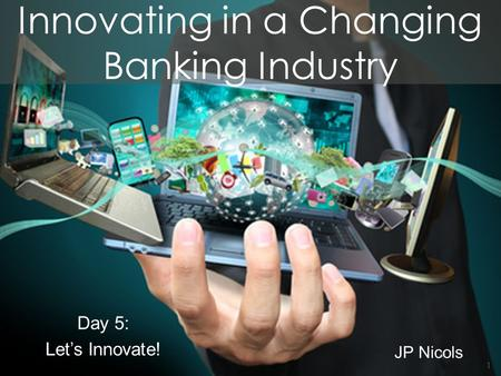 Innovating in a Changing Banking Industry JP Nicols Day 5: Let's Innovate! 1.