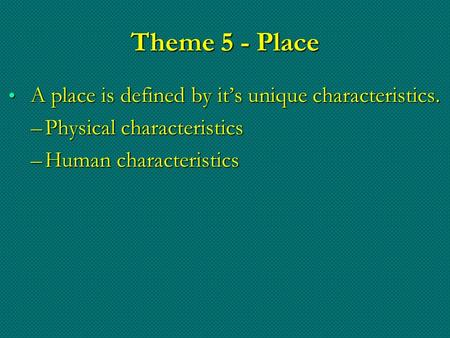 Theme 5 - Place A place is defined by it's unique characteristics. A place is defined by it's unique characteristics. –Physical characteristics –Human.
