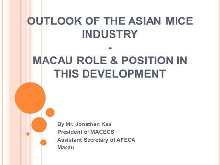OUTLOOK OF THE ASIAN MICE INDUSTRY - MACAU ROLE & POSITION IN THIS DEVELOPMENT By Mr. Jonathan Kan President of MACEOS Assistant Secretary of AFECA Macau.