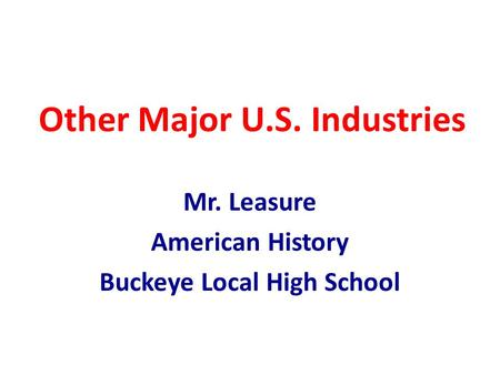Other Major U.S. Industries Mr. Leasure American History Buckeye Local High School.