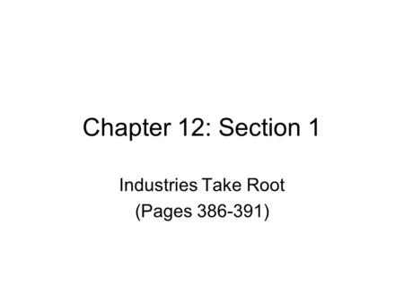 Chapter 12: Section 1 Industries Take Root (Pages 386-391)