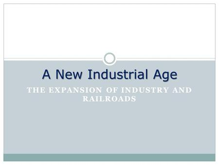 THE EXPANSION OF INDUSTRY AND RAILROADS A New Industrial Age.