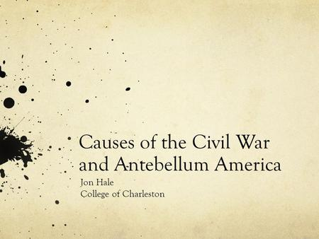 Causes of the Civil War and Antebellum America Jon Hale College of Charleston.