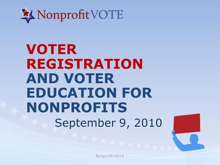 Nonprofit VOTE VOTER REGISTRATION AND VOTER EDUCATION FOR NONPROFITS September 9, 2010.