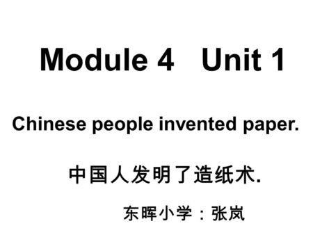 Module 4 Unit 1 Chinese people invented paper. 中国人发明了造纸术. 东晖小学:张岚.