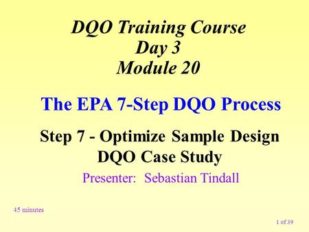 1 of 39 The EPA 7-Step DQO Process Step 7 - Optimize Sample Design DQO Case Study 45 minutes Presenter: Sebastian Tindall DQO Training Course Day 3 Module.