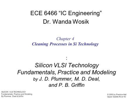 SILICON VLSI TECHNOLOGY Fundamentals, Practice and Modeling By Plummer, Deal & Griffin © 2000 by Prentice Hall Upper Saddle River NJ : Silicon VLSI Technology.