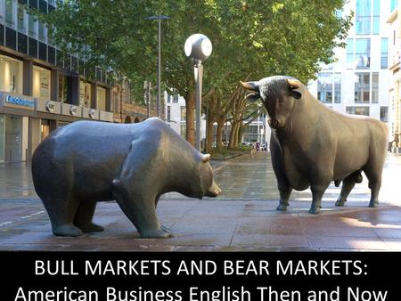 BULL MARKETS AND BEAR MARKETS: American Business English Then and Now.