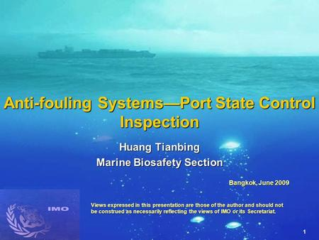 1 Anti-fouling Systems—Port State Control Inspection Huang Tianbing Marine Biosafety Section Bangkok, June 2009 Views expressed in this presentation are.