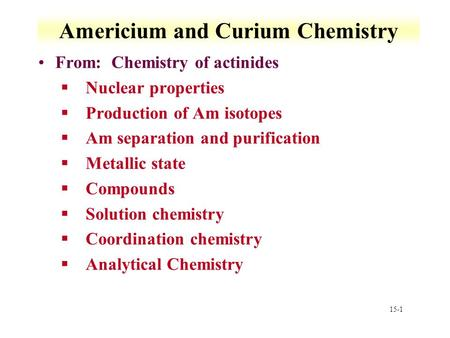 15-1 Americium and Curium Chemistry From: Chemistry of actinides §Nuclear properties §Production of Am isotopes §Am separation and purification §Metallic.