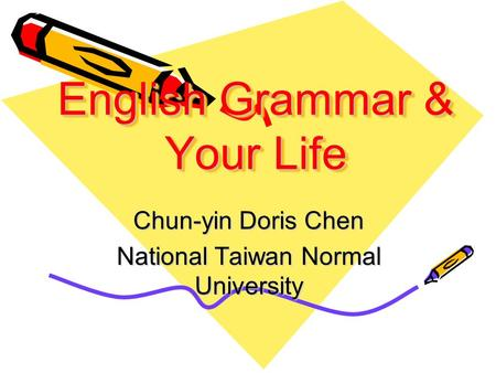 English Grammar & Your Life English Grammar & Your Life Chun-yin Doris Chen National Taiwan Normal University.