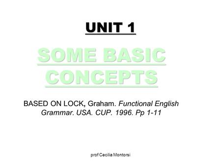 Prof Cecilia Montorsi UNIT 1 SOME BASIC CONCEPTS BASED ON LOCK, Graham. Functional English Grammar. USA. CUP. 1996. Pp 1-11.