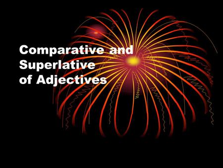 Comparative and Superlative of Adjectives. Adjectives are words that modify other words. The comparative form of an adjective or adverb compares two things.
