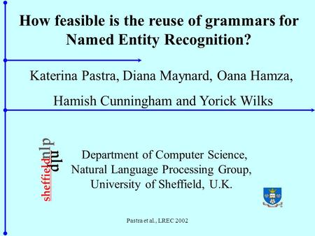 Pastra et al., LREC 2002 How feasible is the reuse of grammars for Named Entity Recognition? Katerina Pastra, Diana Maynard, Oana Hamza, Hamish Cunningham.
