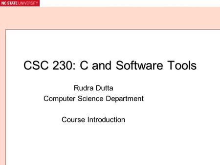 CSC 230: C and Software Tools Rudra Dutta Computer Science Department Course Introduction.