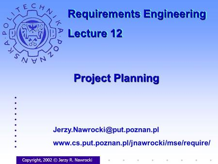 Project Planning Copyright, 2002 © Jerzy R. Nawrocki  Requirements Engineering.