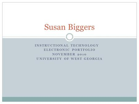 INSTRUCTIONAL TECHNOLOGY ELECTRONIC PORTFOLIO NOVEMBER 2010 UNIVERSITY OF WEST GEORGIA Susan Biggers.