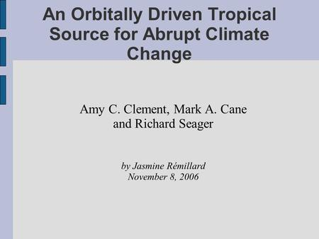 An Orbitally Driven Tropical Source for Abrupt Climate Change Amy C. Clement, Mark A. Cane and Richard Seager by Jasmine Rémillard November 8, 2006.