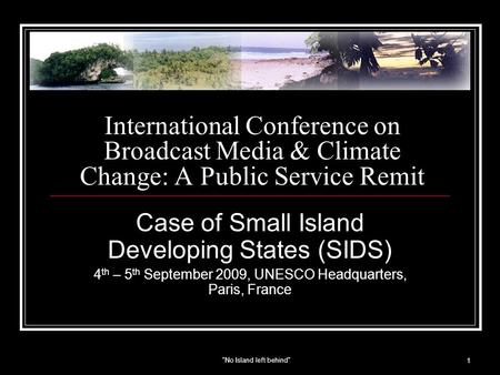 No Island left behind 1 International Conference on Broadcast Media & Climate Change: A Public Service Remit Case of Small Island Developing States (SIDS)
