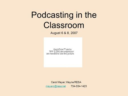 Podcasting in the Classroom August 6 & 8, 2007 Carol Mayer, Wayne RESA 734-334-1423.