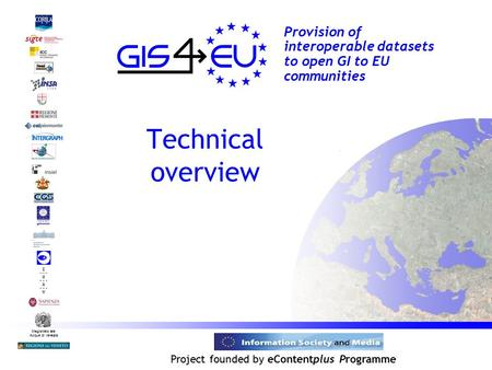 Project founded by eContentplus Programme Magistrato alle Acque di Venezia Provision of interoperable datasets to open GI to EU communities Technical overview.