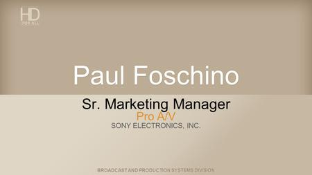 BROADCAST AND PRODUCTION SYSTEMS DIVISION Paul Foschino Sr. Marketing Manager Pro A/V SONY ELECTRONICS, INC.