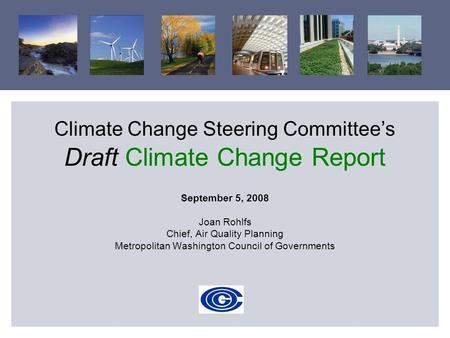 Climate Change Steering Committee's Draft Climate Change Report September 5, 2008 Joan Rohlfs Chief, Air Quality Planning Metropolitan Washington Council.
