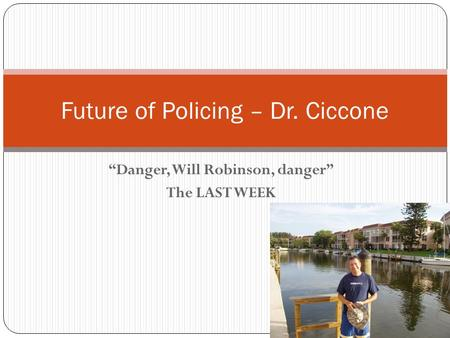 """Danger, Will Robinson, danger"" The LAST WEEK Future of Policing – Dr. Ciccone."