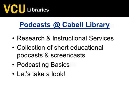 VCU Libraries Cabell Library Research & Instructional Services Collection of short educational podcasts & screencasts Podcasting Basics Let's.