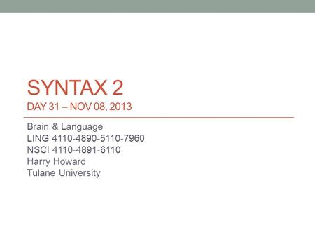 SYNTAX 2 DAY 31 – NOV 08, 2013 Brain & Language LING 4110-4890-5110-7960 NSCI 4110-4891-6110 Harry Howard Tulane University.
