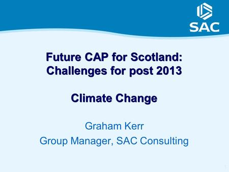 1 Future CAP for Scotland: Challenges for post 2013 Climate Change Graham Kerr Group Manager, SAC Consulting.
