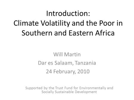Introduction: Climate Volatility and the Poor in Southern and Eastern Africa Will Martin Dar es Salaam, Tanzania 24 February, 2010 Supported by the Trust.