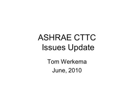ASHRAE CTTC Issues Update Tom Werkema June, 2010.