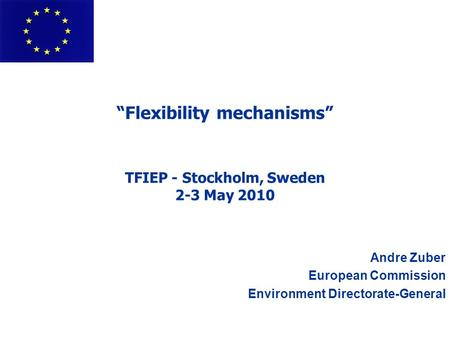 """Flexibility mechanisms"" TFIEP - Stockholm, Sweden 2-3 May 2010 Andre Zuber European Commission Environment Directorate-General."