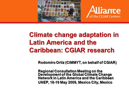 Climate change adaptation in Latin America and the Caribbean: CGIAR research Rodomiro Ortiz (CIMMYT, on behalf of CGIAR) Regional Consultation Meeting.