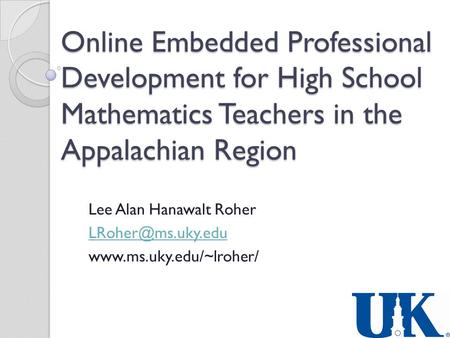 Online Embedded Professional Development for High School Mathematics Teachers in the Appalachian Region Lee Alan Hanawalt Roher